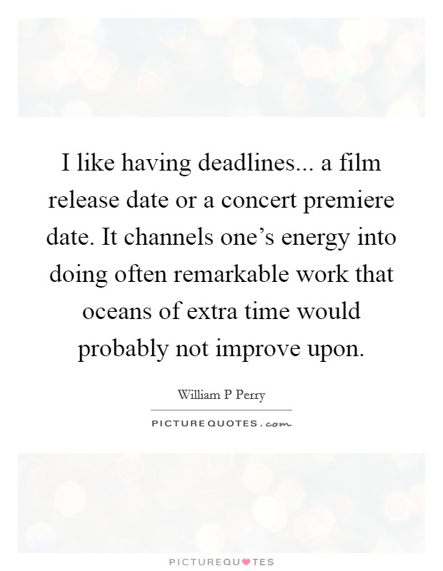 I like having deadlines... a film release date or a concert premiere date. It channels one's energy into doing often remarkable work that oceans of extra time would probably not improve upon Picture Quote #1