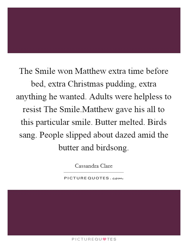 The Smile won Matthew extra time before bed, extra Christmas pudding, extra anything he wanted. Adults were helpless to resist The Smile.Matthew gave his all to this particular smile. Butter melted. Birds sang. People slipped about dazed amid the butter and birdsong Picture Quote #1