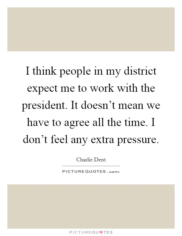 I think people in my district expect me to work with the president. It doesn't mean we have to agree all the time. I don't feel any extra pressure Picture Quote #1