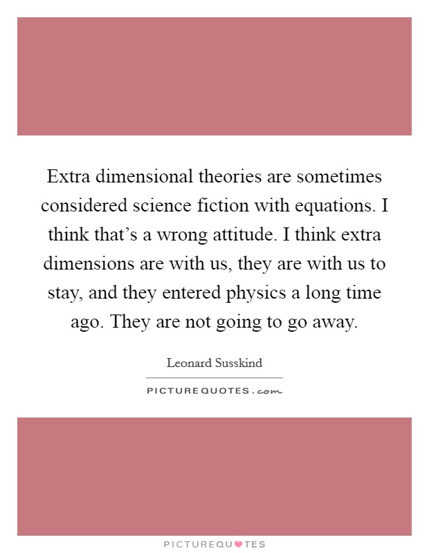 Extra dimensional theories are sometimes considered science fiction with equations. I think that's a wrong attitude. I think extra dimensions are with us, they are with us to stay, and they entered physics a long time ago. They are not going to go away Picture Quote #1