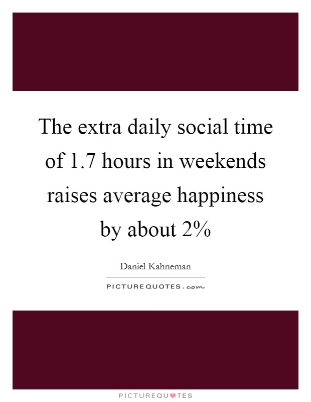 The extra daily social time of 1.7 hours in weekends raises average happiness by about 2% Picture Quote #1