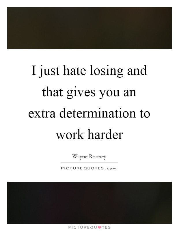 I just hate losing and that gives you an extra determination to work harder Picture Quote #1
