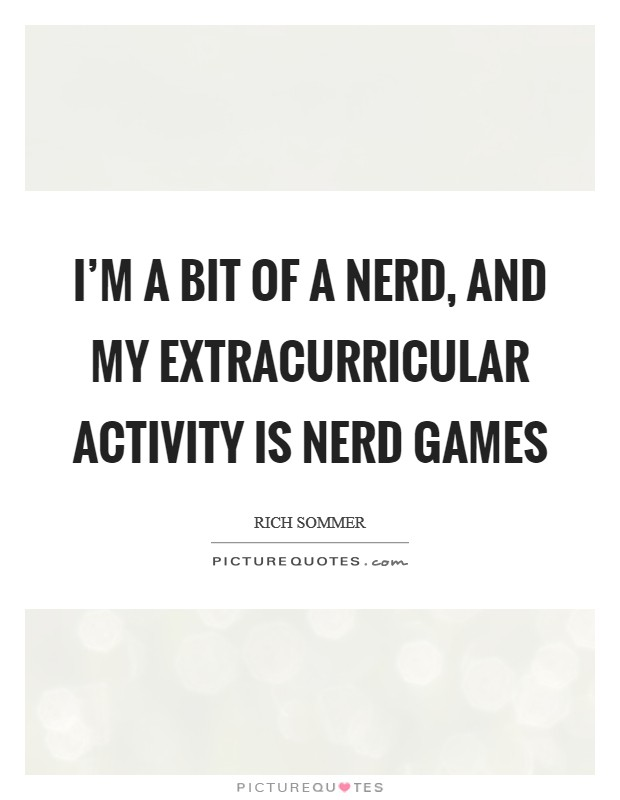 I'm a bit of a nerd, and my extracurricular activity is nerd games Picture Quote #1