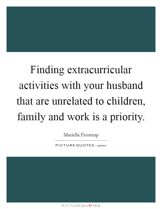 Finding extracurricular activities with your husband that are unrelated to children, family and work is a priority Picture Quote #1