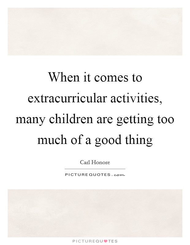 When it comes to extracurricular activities, many children are getting too much of a good thing Picture Quote #1