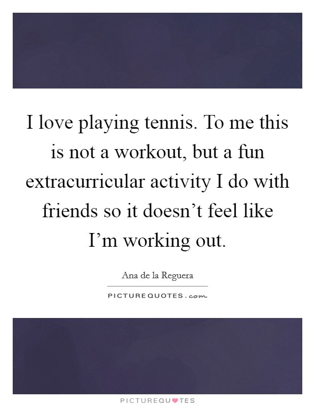 I love playing tennis. To me this is not a workout, but a fun extracurricular activity I do with friends so it doesn't feel like I'm working out Picture Quote #1