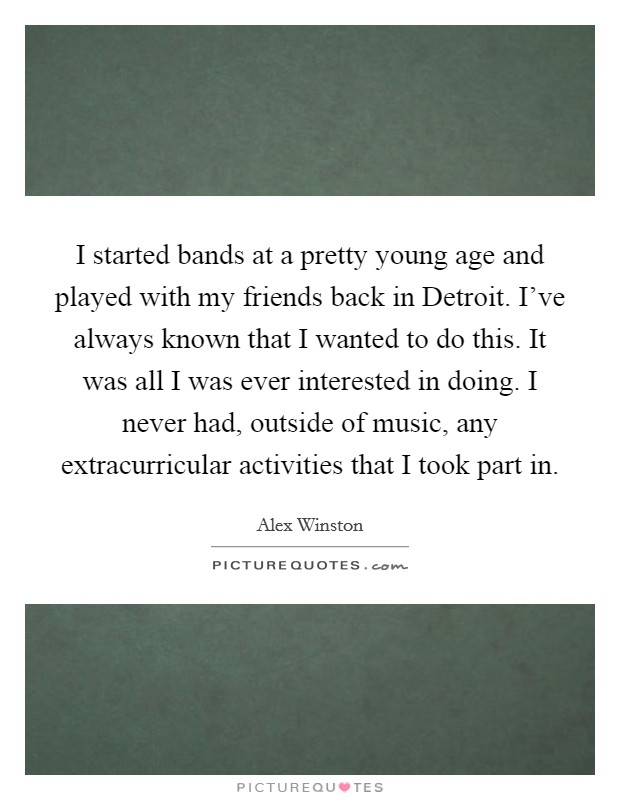I started bands at a pretty young age and played with my friends back in Detroit. I've always known that I wanted to do this. It was all I was ever interested in doing. I never had, outside of music, any extracurricular activities that I took part in Picture Quote #1