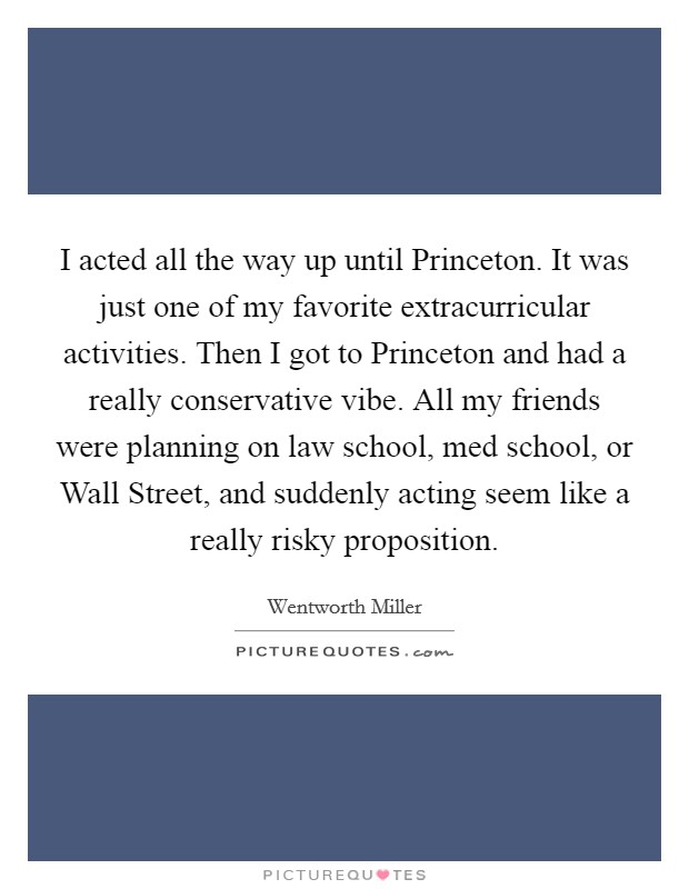 I acted all the way up until Princeton. It was just one of my favorite extracurricular activities. Then I got to Princeton and had a really conservative vibe. All my friends were planning on law school, med school, or Wall Street, and suddenly acting seem like a really risky proposition Picture Quote #1