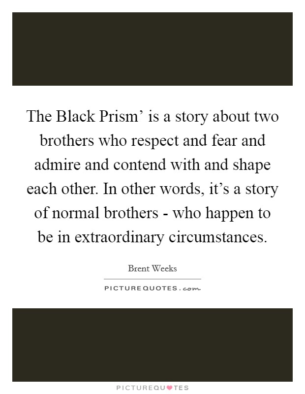 The Black Prism' is a story about two brothers who respect and fear and admire and contend with and shape each other. In other words, it's a story of normal brothers - who happen to be in extraordinary circumstances Picture Quote #1