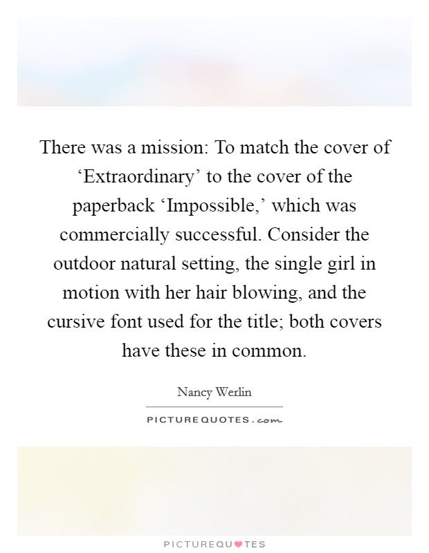 There was a mission: To match the cover of 'Extraordinary' to the cover of the paperback 'Impossible,' which was commercially successful. Consider the outdoor natural setting, the single girl in motion with her hair blowing, and the cursive font used for the title; both covers have these in common Picture Quote #1