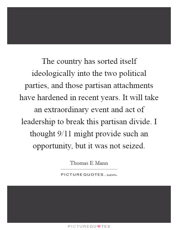The country has sorted itself ideologically into the two political parties, and those partisan attachments have hardened in recent years. It will take an extraordinary event and act of leadership to break this partisan divide. I thought 9/11 might provide such an opportunity, but it was not seized Picture Quote #1