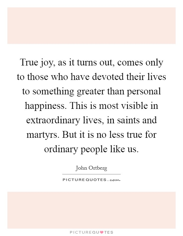 True joy, as it turns out, comes only to those who have devoted their lives to something greater than personal happiness. This is most visible in extraordinary lives, in saints and martyrs. But it is no less true for ordinary people like us Picture Quote #1