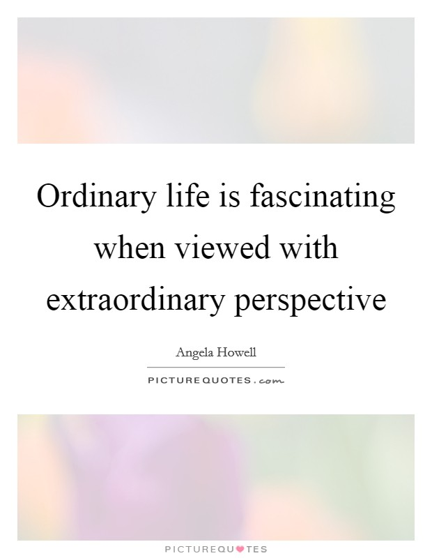 Ordinary life is fascinating when viewed with extraordinary perspective Picture Quote #1
