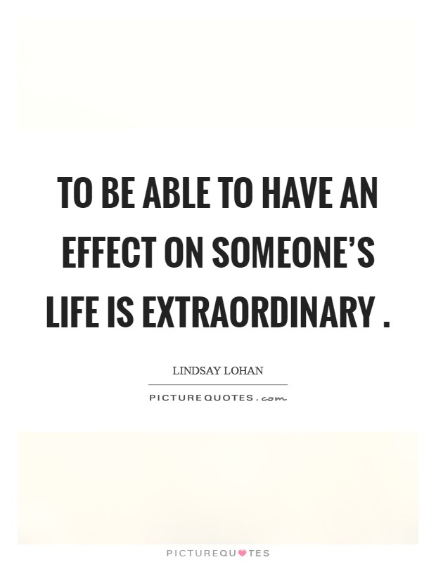 To be able to have an effect on someone's life is extraordinary  Picture Quote #1