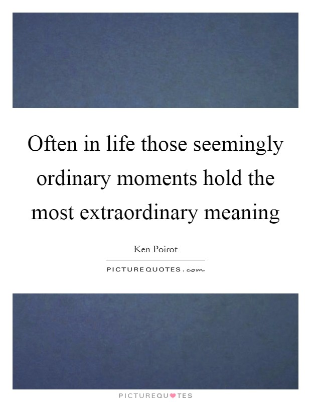 Often in life those seemingly ordinary moments hold the most extraordinary meaning Picture Quote #1