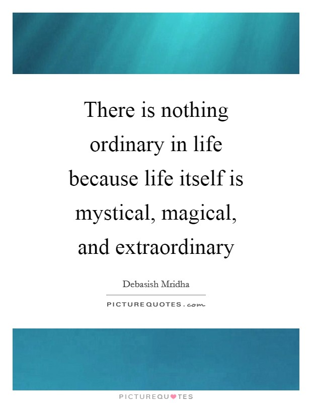 There is nothing ordinary in life because life itself is mystical, magical, and extraordinary Picture Quote #1