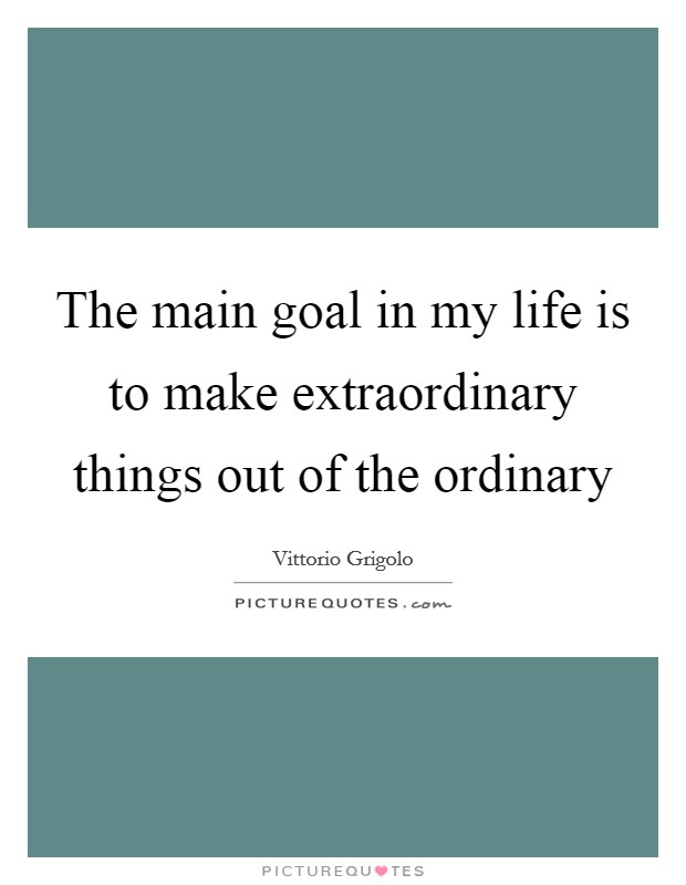 The main goal in my life is to make extraordinary things out of the ordinary Picture Quote #1