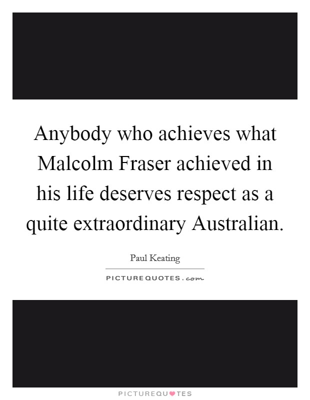 Anybody who achieves what Malcolm Fraser achieved in his life deserves respect as a quite extraordinary Australian Picture Quote #1