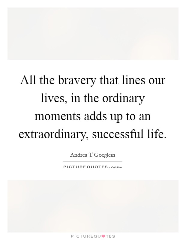All the bravery that lines our lives, in the ordinary moments adds up to an extraordinary, successful life Picture Quote #1