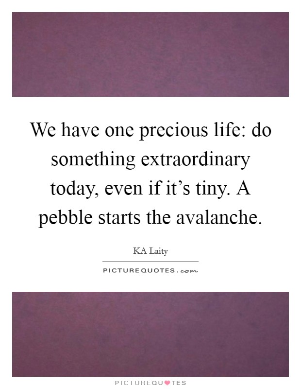 We have one precious life: do something extraordinary today, even if it's tiny. A pebble starts the avalanche Picture Quote #1