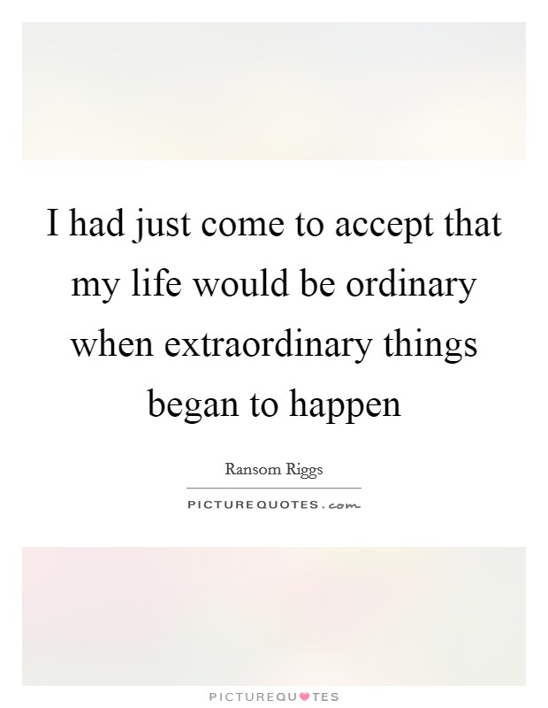 I had just come to accept that my life would be ordinary when extraordinary things began to happen Picture Quote #1