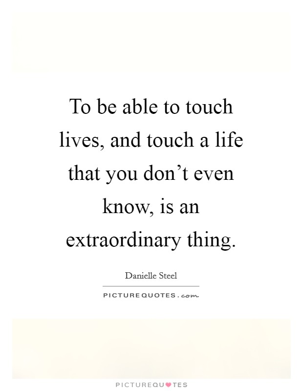 To be able to touch lives, and touch a life that you don't even know, is an extraordinary thing Picture Quote #1