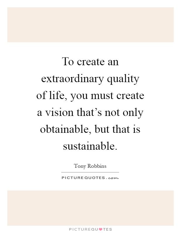 To create an extraordinary quality of life, you must create a vision that's not only obtainable, but that is sustainable Picture Quote #1