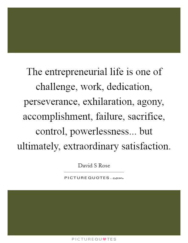 The entrepreneurial life is one of challenge, work, dedication, perseverance, exhilaration, agony, accomplishment, failure, sacrifice, control, powerlessness... but ultimately, extraordinary satisfaction Picture Quote #1