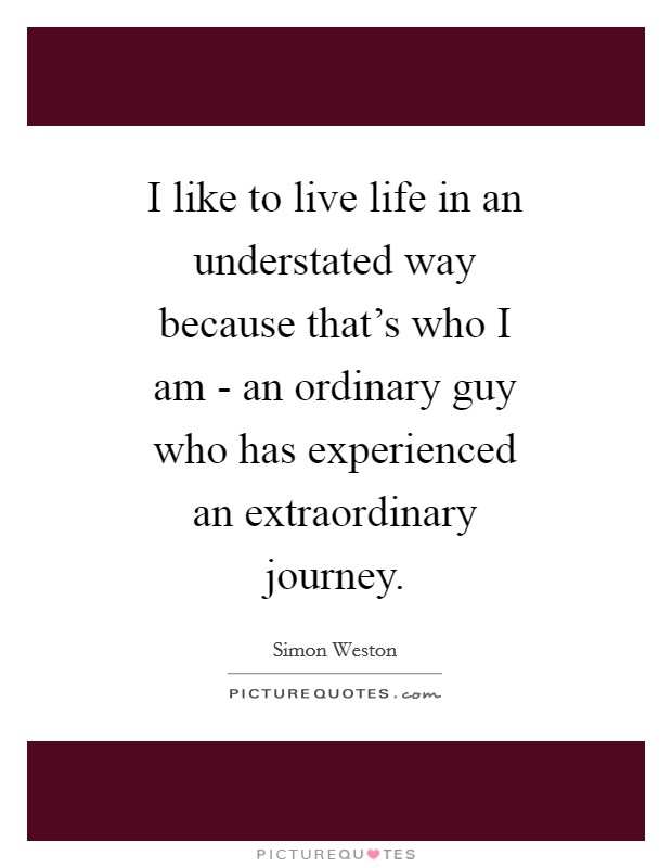 I like to live life in an understated way because that's who I am - an ordinary guy who has experienced an extraordinary journey Picture Quote #1
