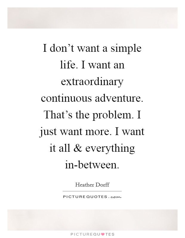 I don't want a simple life. I want an extraordinary continuous adventure. That's the problem. I just want more. I want it all and everything in-between Picture Quote #1