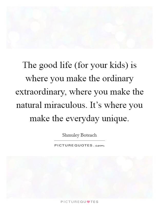 The good life (for your kids) is where you make the ordinary extraordinary, where you make the natural miraculous. It's where you make the everyday unique Picture Quote #1