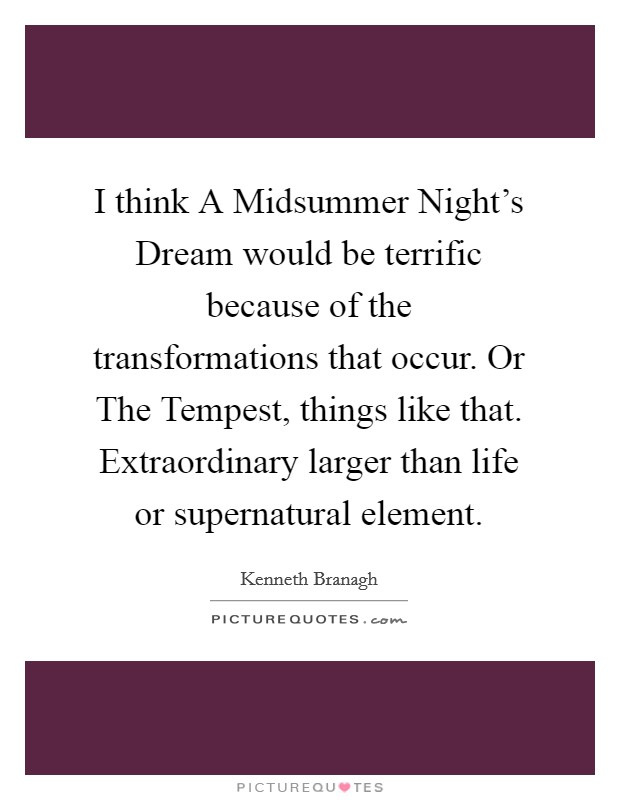 I think A Midsummer Night's Dream would be terrific because of the transformations that occur. Or The Tempest, things like that. Extraordinary larger than life or supernatural element Picture Quote #1