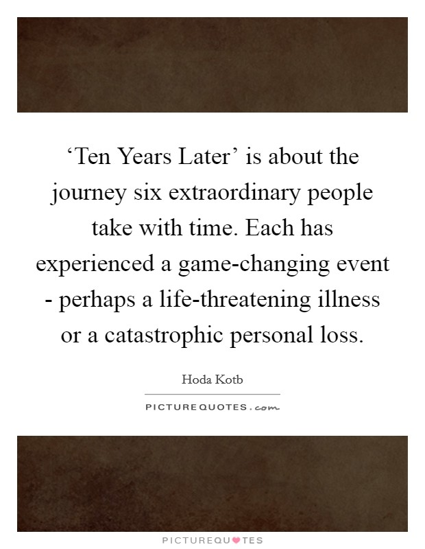 'Ten Years Later' is about the journey six extraordinary people take with time. Each has experienced a game-changing event - perhaps a life-threatening illness or a catastrophic personal loss Picture Quote #1