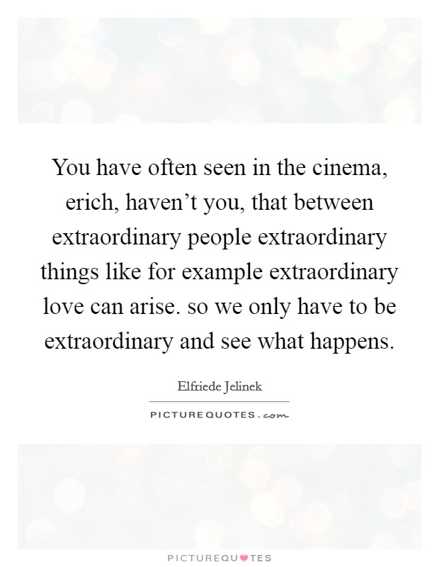 You have often seen in the cinema, erich, haven't you, that between extraordinary people extraordinary things like for example extraordinary love can arise. so we only have to be extraordinary and see what happens Picture Quote #1