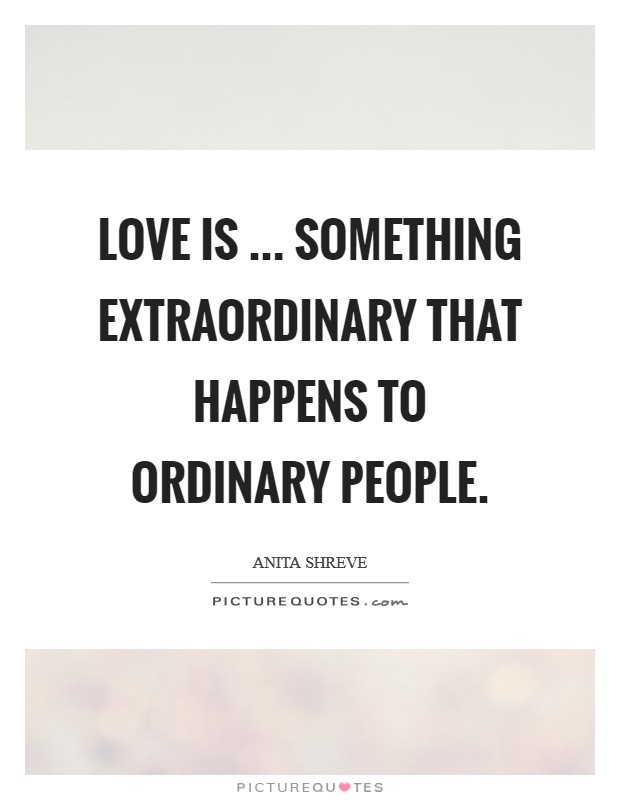 Love is ... something extraordinary that happens to ordinary people. Picture Quote #1