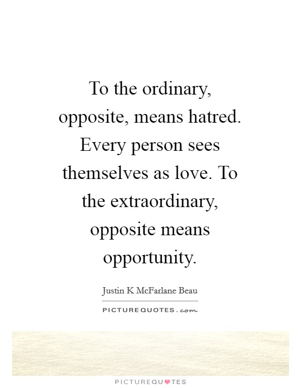 To the ordinary, opposite, means hatred. Every person sees themselves as love. To the extraordinary, opposite means opportunity Picture Quote #1