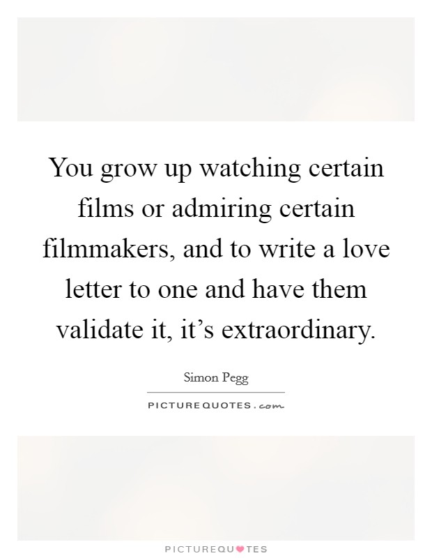You grow up watching certain films or admiring certain filmmakers, and to write a love letter to one and have them validate it, it's extraordinary Picture Quote #1