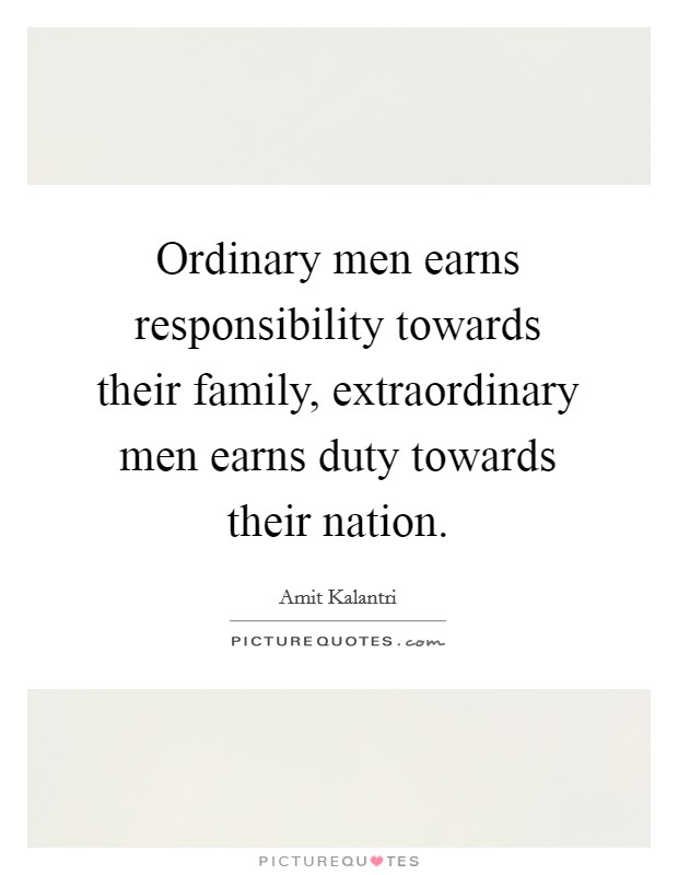 Ordinary men earns responsibility towards their family, extraordinary men earns duty towards their nation Picture Quote #1