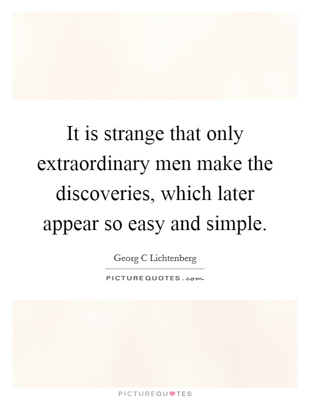 It is strange that only extraordinary men make the discoveries, which later appear so easy and simple. Picture Quote #1