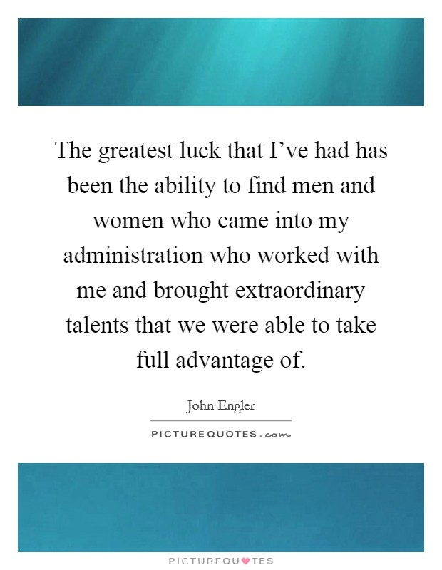 The greatest luck that I've had has been the ability to find men and women who came into my administration who worked with me and brought extraordinary talents that we were able to take full advantage of Picture Quote #1