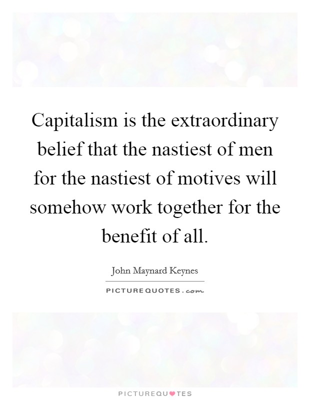 Capitalism is the extraordinary belief that the nastiest of men for the nastiest of motives will somehow work together for the benefit of all Picture Quote #1