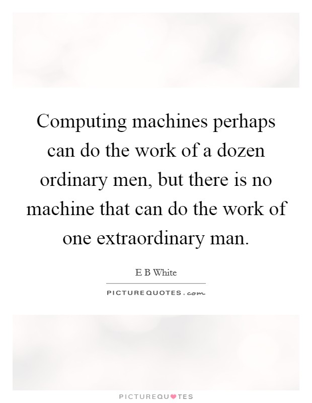 Computing machines perhaps can do the work of a dozen ordinary men, but there is no machine that can do the work of one extraordinary man. Picture Quote #1
