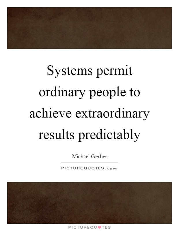 Systems permit ordinary people to achieve extraordinary ...