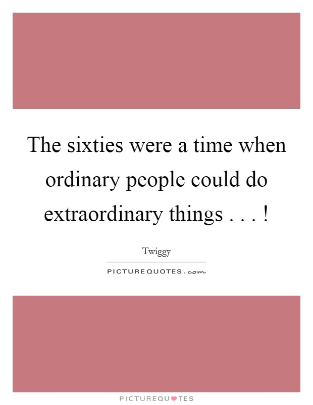 The sixties were a time when ordinary people could do extraordinary things . . . ! Picture Quote #1