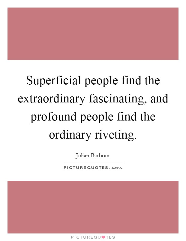 Superficial people find the extraordinary fascinating, and profound people find the ordinary riveting Picture Quote #1