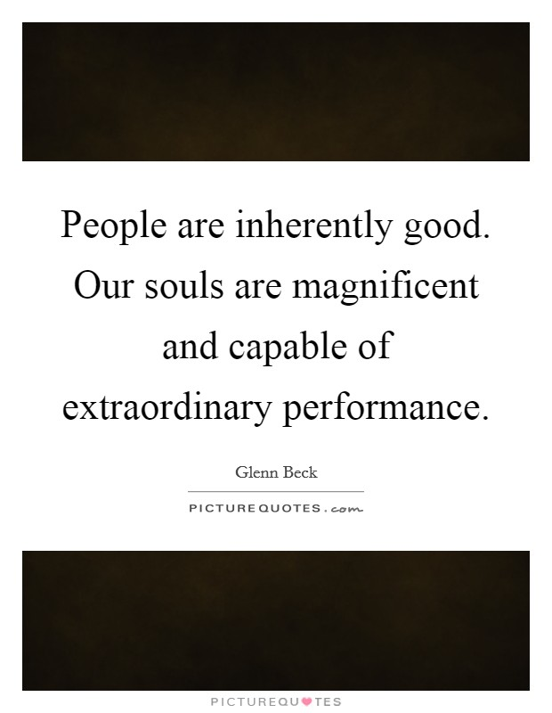People are inherently good. Our souls are magnificent and capable of extraordinary performance Picture Quote #1