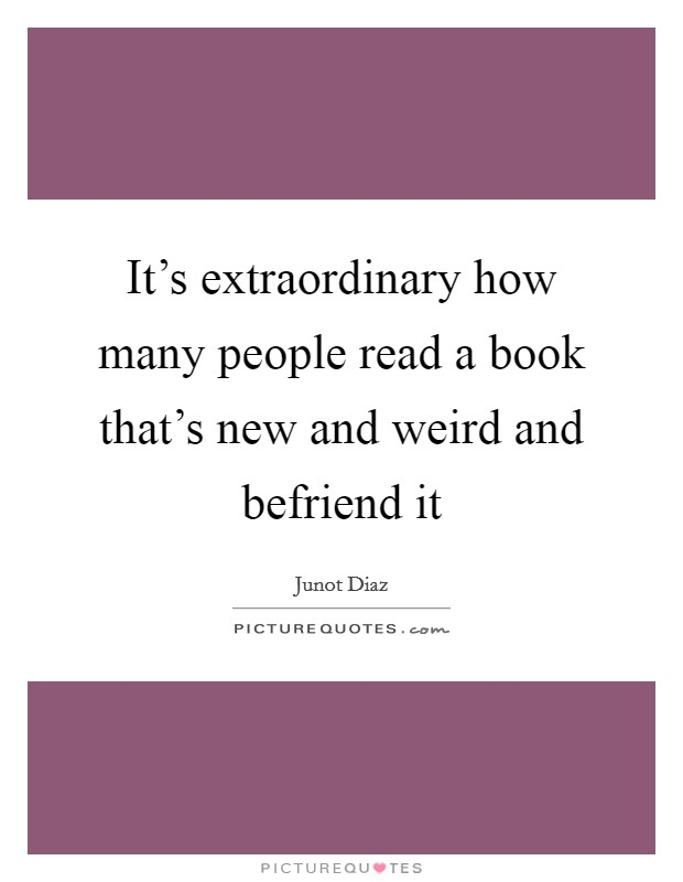 It's extraordinary how many people read a book that's new and weird and befriend it Picture Quote #1