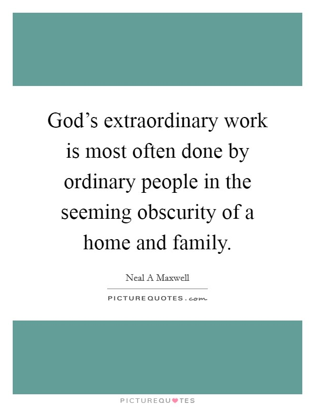 God's extraordinary work is most often done by ordinary people in the seeming obscurity of a home and family Picture Quote #1