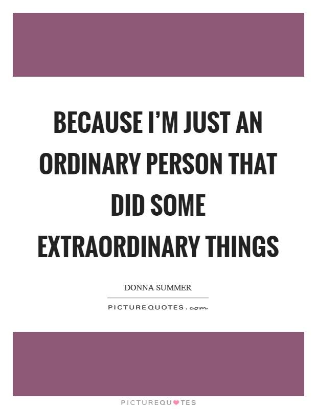 Because I'm just an ordinary person that did some extraordinary things Picture Quote #1