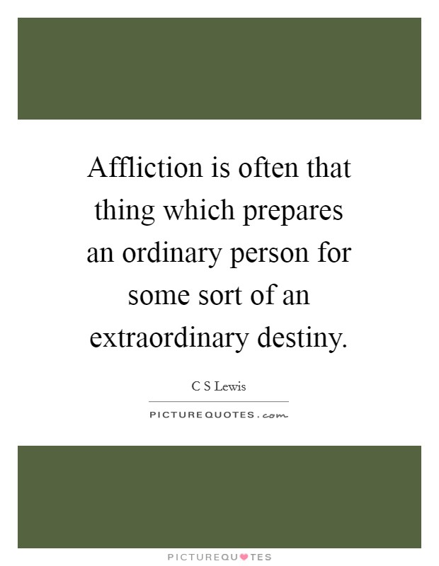Affliction is often that thing which prepares an ordinary person for some sort of an extraordinary destiny Picture Quote #1